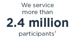 We service more than 2.5 million participants1